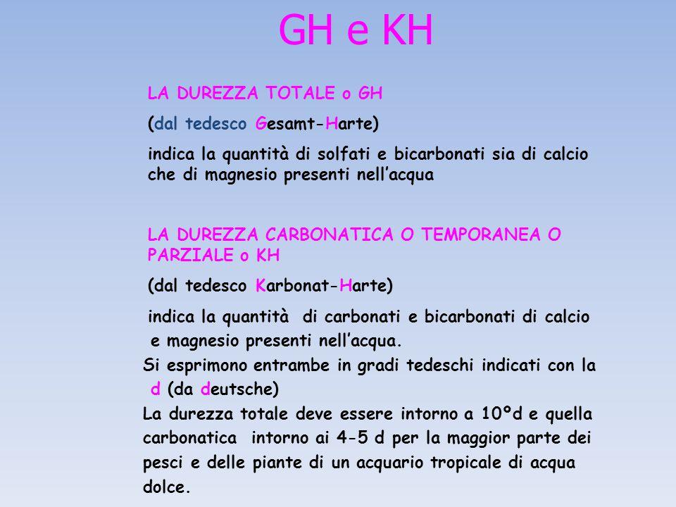 GH e KH LA DUREZZA TOTALE o GH (dal tedesco Gesamt-Harte) indica la quantità di solfati e bicarbonati sia di calcio che di magnesio presenti nell'acqua LA DUREZZA CARBONATICA O TEMPORANEA O PARZIALE o KH (dal tedesco Karbonat-Harte) indica la quantità di carbonati e bicarbonati di calcio e magnesio presenti nell'acqua.