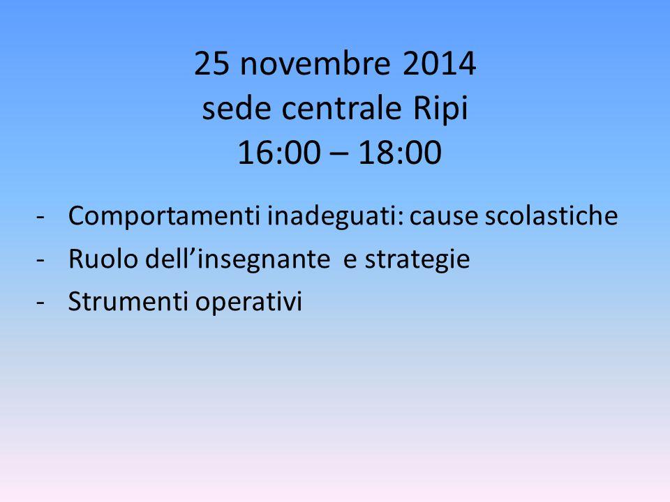 25 novembre 2014 sede centrale Ripi 16:00 – 18:00 - Comportamenti inadeguati: cause scolastiche - Ruolo dell'insegnante e strategie - Strumenti operat