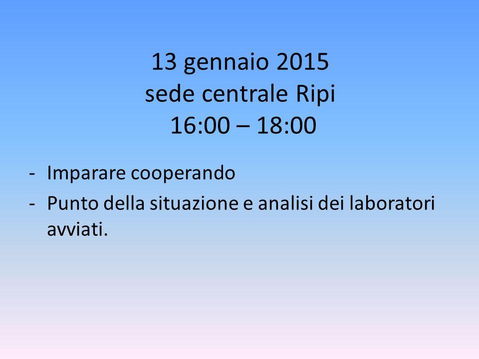 13 gennaio 2015 sede centrale Ripi 16:00 – 18:00 -Imparare cooperando -Punto della situazione e analisi dei laboratori avviati.