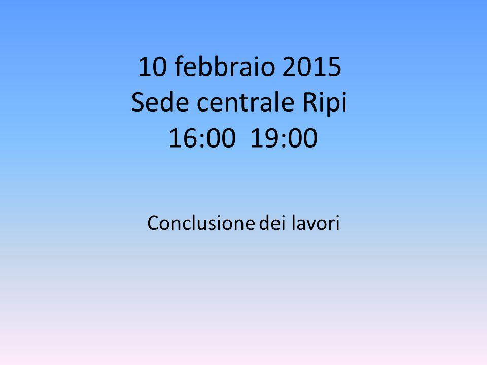 10 febbraio 2015 Sede centrale Ripi 16:00 19:00 Conclusione dei lavori
