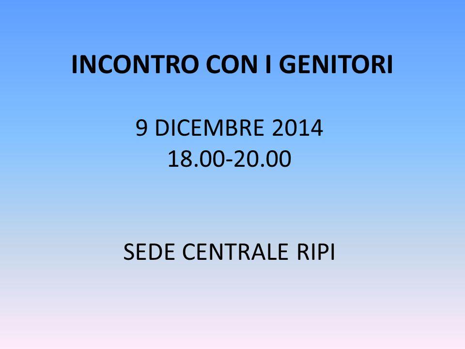 INCONTRO CON I GENITORI 9 DICEMBRE 2014 18.00-20.00 SEDE CENTRALE RIPI