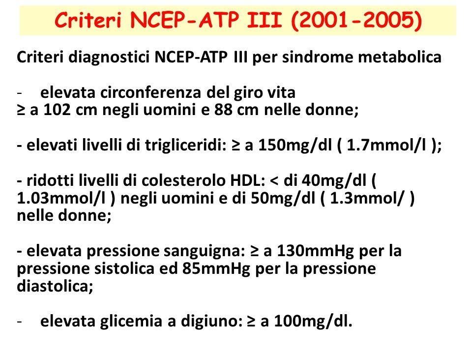 Criteri NCEP-ATP III (2001-2005) Criteri diagnostici NCEP-ATP III per sindrome metabolica -elevata circonferenza del giro vita ≥ a 102 cm negli uomini