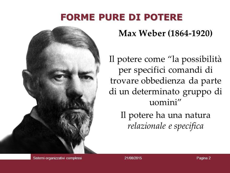 FORME PURE DI POTERE Max Weber (1864-1920) Il potere come la possibilità per specifici comandi di trovare obbedienza da parte di un determinato gruppo di uomini Il potere ha una natura relazionale e specifica Sistemi organizzativi complessi21/08/2015Pagina 2