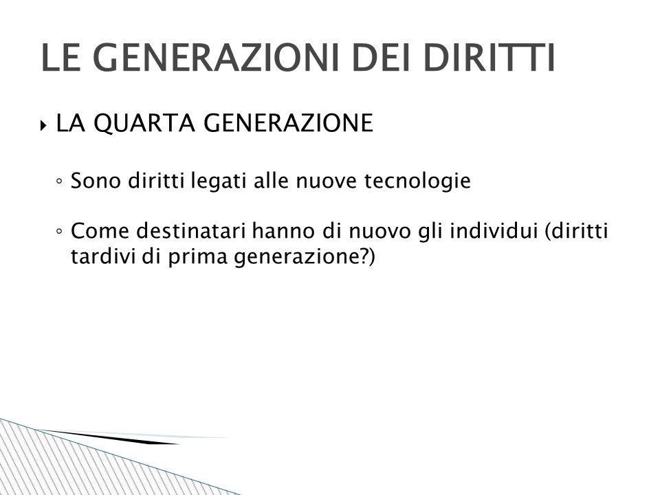  LA QUARTA GENERAZIONE ◦ Sono diritti legati alle nuove tecnologie ◦ Come destinatari hanno di nuovo gli individui (diritti tardivi di prima generazi