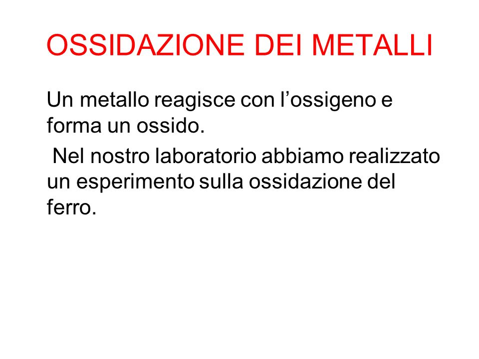 OSSIDAZIONE DEI METALLI Un metallo reagisce con l'ossigeno e forma un ossido. Nel nostro laboratorio abbiamo realizzato un esperimento sulla ossidazio