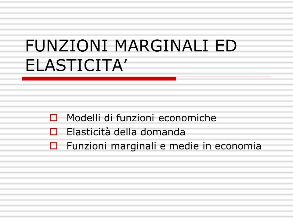 FUNZIONI MARGINALI ED ELASTICITA'  Modelli di funzioni economiche  Elasticità della domanda  Funzioni marginali e medie in economia