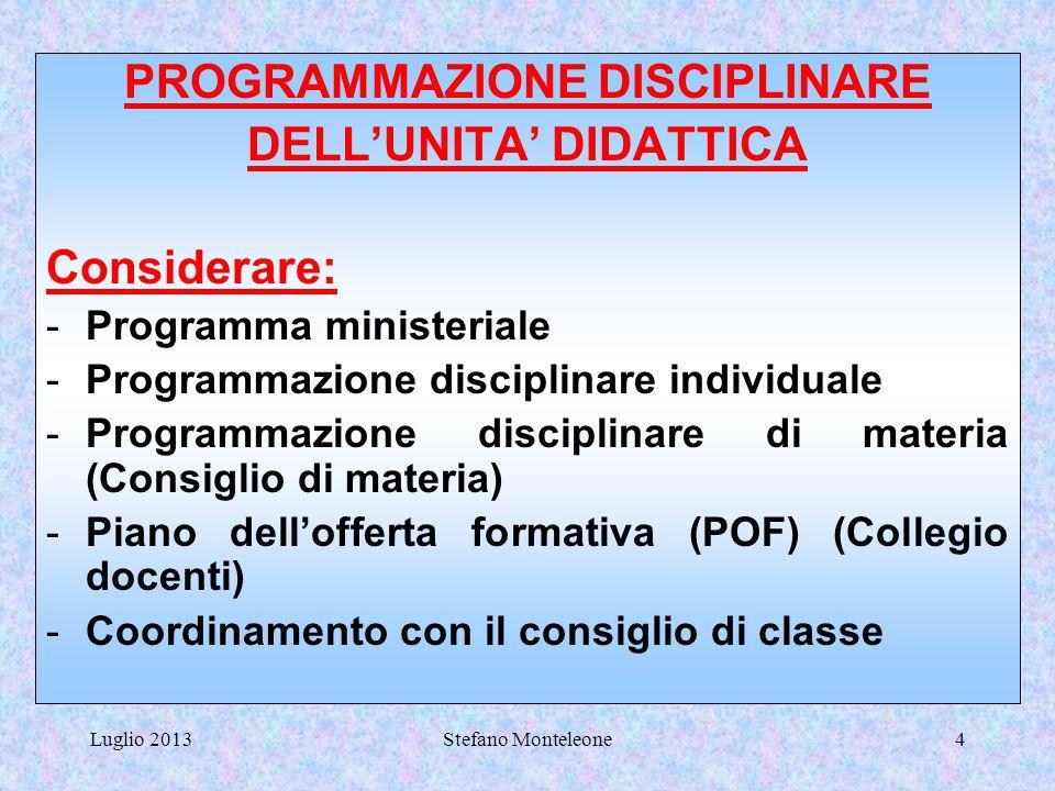 Luglio 2013Stefano Monteleone4 PROGRAMMAZIONE DISCIPLINARE DELL'UNITA' DIDATTICA Considerare: -Programma ministeriale -Programmazione disciplinare individuale -Programmazione disciplinare di materia (Consiglio di materia) -Piano dell'offerta formativa (POF) (Collegio docenti) -Coordinamento con il consiglio di classe