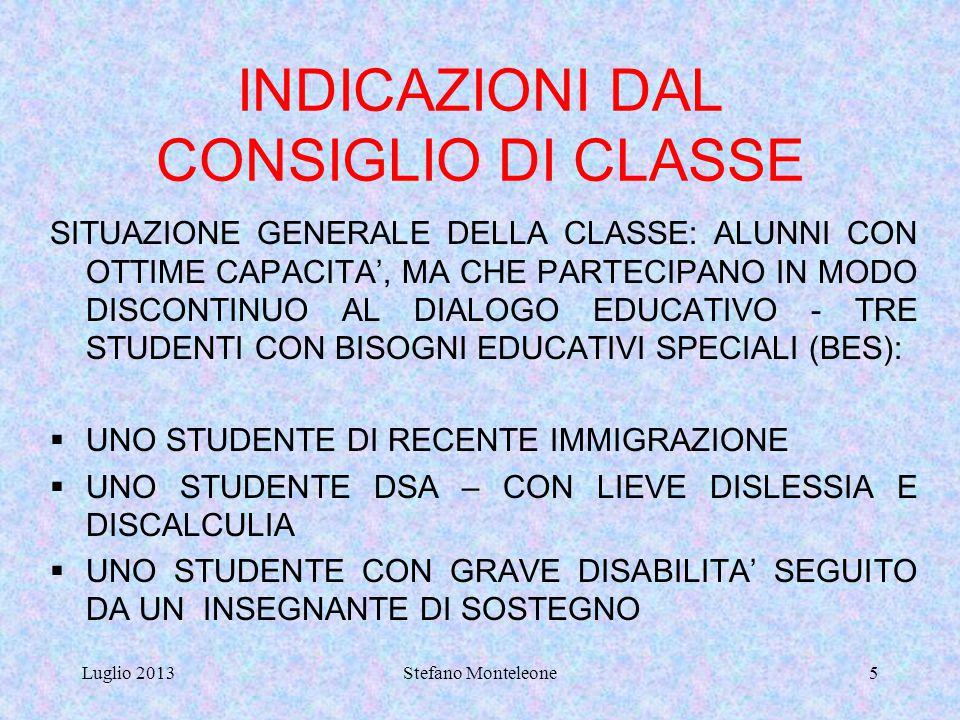 Luglio 2013Stefano Monteleone5 INDICAZIONI DAL CONSIGLIO DI CLASSE SITUAZIONE GENERALE DELLA CLASSE: ALUNNI CON OTTIME CAPACITA', MA CHE PARTECIPANO IN MODO DISCONTINUO AL DIALOGO EDUCATIVO - TRE STUDENTI CON BISOGNI EDUCATIVI SPECIALI (BES):  UNO STUDENTE DI RECENTE IMMIGRAZIONE  UNO STUDENTE DSA – CON LIEVE DISLESSIA E DISCALCULIA  UNO STUDENTE CON GRAVE DISABILITA' SEGUITO DA UN INSEGNANTE DI SOSTEGNO