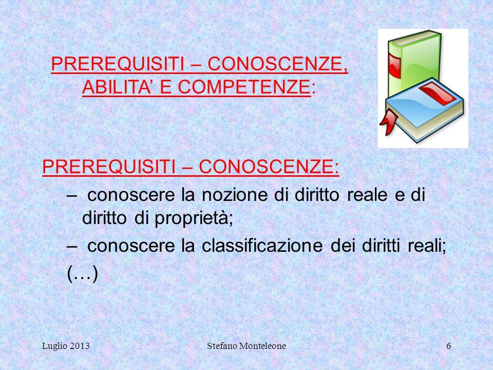 Luglio 2013Stefano Monteleone6 PREREQUISITI – CONOSCENZE: – conoscere la nozione di diritto reale e di diritto di proprietà; – conoscere la classificazione dei diritti reali; (…) PREREQUISITI – CONOSCENZE, ABILITA' E COMPETENZE: