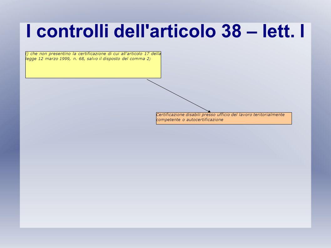 I controlli dell'articolo 38 – lett. l l) che non presentino la certificazione di cui all'articolo 17 della legge 12 marzo 1999, n. 68, salvo il dispo