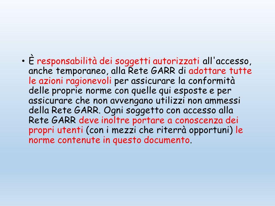 È responsabilità dei soggetti autorizzati all accesso, anche temporaneo, alla Rete GARR di adottare tutte le azioni ragionevoli per assicurare la conformità delle proprie norme con quelle qui esposte e per assicurare che non avvengano utilizzi non ammessi della Rete GARR.