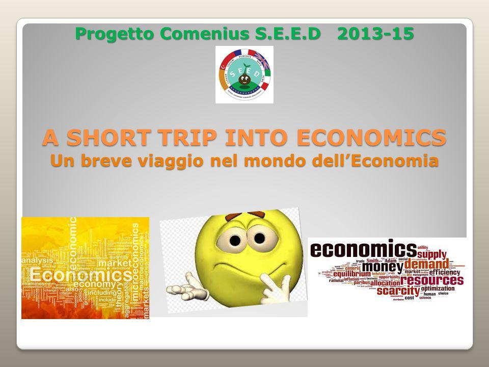 A SHORT TRIP INTO ECONOMICS Un breve viaggio nel mondo dell'Economia Progetto Comenius S.E.E.D 2013-15
