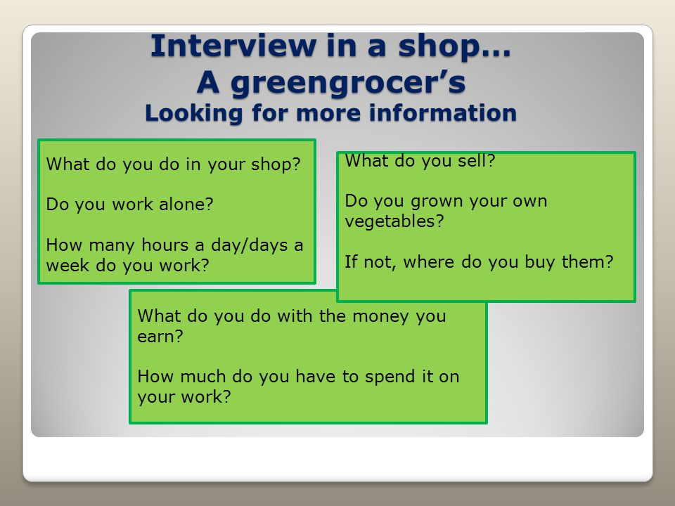 Interview in a shop… A greengrocer's Looking for more information What do you do in your shop? Do you work alone? How many hours a day/days a week do