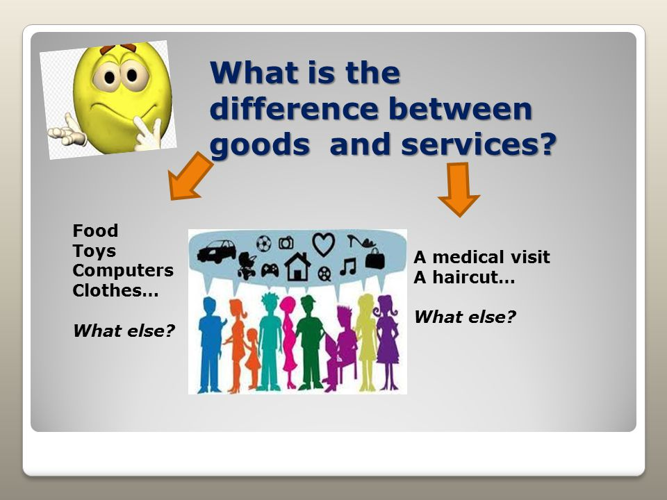 What is the difference between goods and services? Food Toys Computers Clothes… What else? A medical visit A haircut… What else?