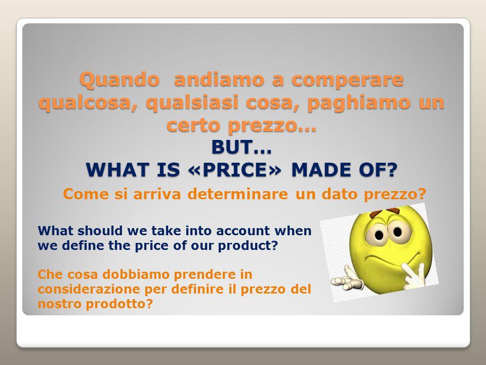 Quando andiamo a comperare qualcosa, qualsiasi cosa, paghiamo un certo prezzo… BUT… WHAT IS «PRICE» MADE OF.