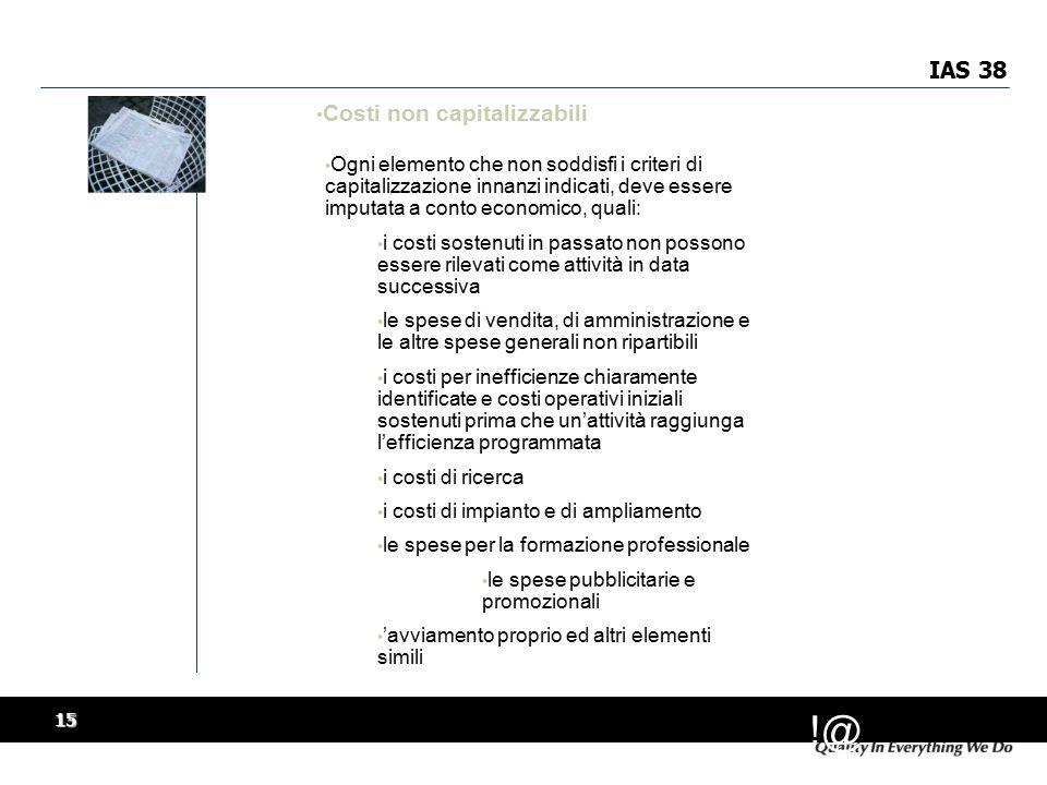!@ 15 IAS 38 Costi non capitalizzabili Ogni elemento che non soddisfi i criteri di capitalizzazione innanzi indicati, deve essere imputata a conto economico, quali: i costi sostenuti in passato non possono essere rilevati come attività in data successiva le spese di vendita, di amministrazione e le altre spese generali non ripartibili i costi per inefficienze chiaramente identificate e costi operativi iniziali sostenuti prima che un'attività raggiunga l'efficienza programmata i costi di ricerca i costi di impianto e di ampliamento le spese per la formazione professionale le spese pubblicitarie e promozionali 'avviamento proprio ed altri elementi simili Ogni elemento che non soddisfi i criteri di capitalizzazione innanzi indicati, deve essere imputata a conto economico, quali: i costi sostenuti in passato non possono essere rilevati come attività in data successiva le spese di vendita, di amministrazione e le altre spese generali non ripartibili i costi per inefficienze chiaramente identificate e costi operativi iniziali sostenuti prima che un'attività raggiunga l'efficienza programmata i costi di ricerca i costi di impianto e di ampliamento le spese per la formazione professionale le spese pubblicitarie e promozionali 'avviamento proprio ed altri elementi simili