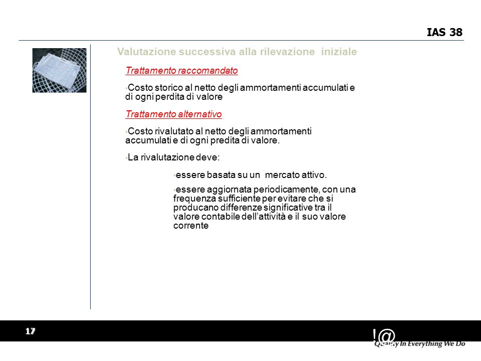 !@ 17 IAS 38 Valutazione successiva alla rilevazione iniziale Trattamento raccomandato Costo storico al netto degli ammortamenti accumulati e di ogni perdita di valore Trattamento alternativo Costo rivalutato al netto degli ammortamenti accumulati e di ogni predita di valore.