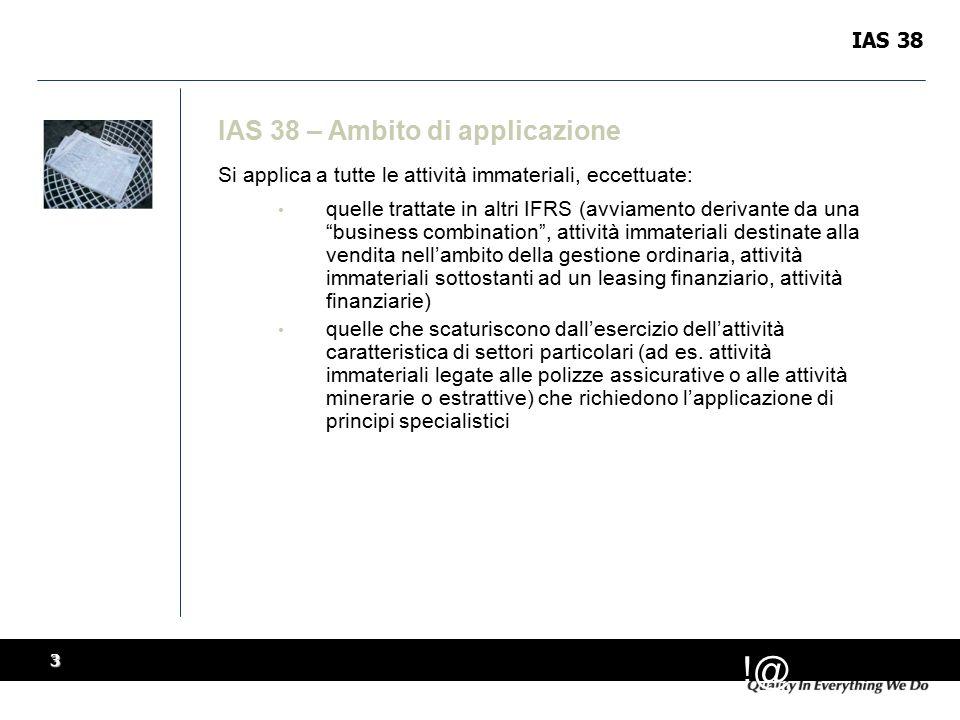 !@ 3 IAS 38 IAS 38 – Ambito di applicazione Si applica a tutte le attività immateriali, eccettuate: quelle trattate in altri IFRS (avviamento derivante da una business combination , attività immateriali destinate alla vendita nell'ambito della gestione ordinaria, attività immateriali sottostanti ad un leasing finanziario, attività finanziarie) quelle che scaturiscono dall'esercizio dell'attività caratteristica di settori particolari (ad es.