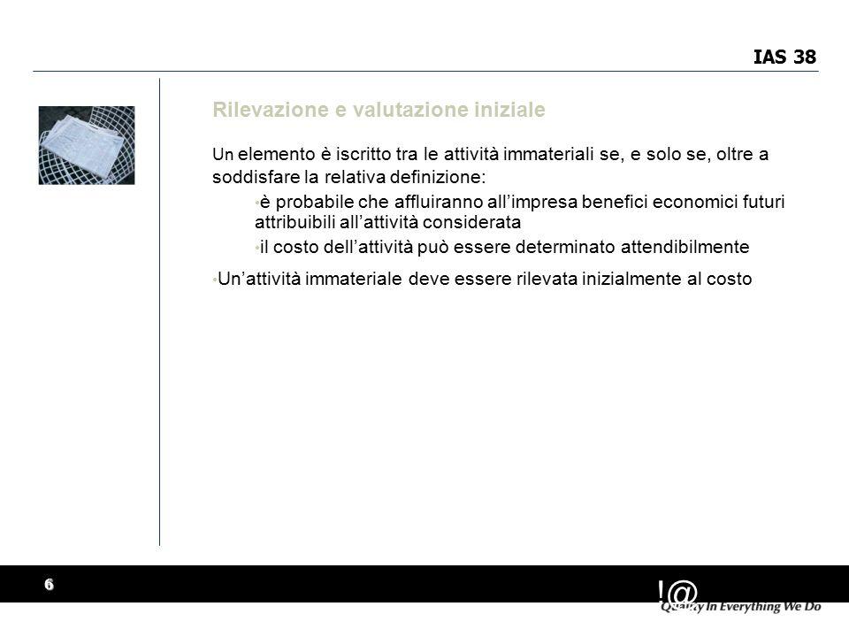 !@ 6 IAS 38 Rilevazione e valutazione iniziale Un elemento è iscritto tra le attività immateriali se, e solo se, oltre a soddisfare la relativa definizione: è probabile che affluiranno all'impresa benefici economici futuri attribuibili all'attività considerata il costo dell'attività può essere determinato attendibilmente Un'attività immateriale deve essere rilevata inizialmente al costo Rilevazione e valutazione iniziale Un elemento è iscritto tra le attività immateriali se, e solo se, oltre a soddisfare la relativa definizione: è probabile che affluiranno all'impresa benefici economici futuri attribuibili all'attività considerata il costo dell'attività può essere determinato attendibilmente Un'attività immateriale deve essere rilevata inizialmente al costo