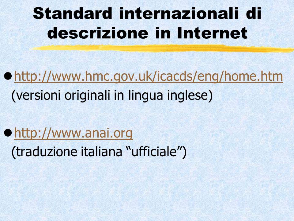 Standard internazionali di descrizione in Internet lhttp://www.hmc.gov.uk/icacds/eng/home.htmhttp://www.hmc.gov.uk/icacds/eng/home.htm (versioni originali in lingua inglese) lhttp://www.anai.orghttp://www.anai.org (traduzione italiana ufficiale )