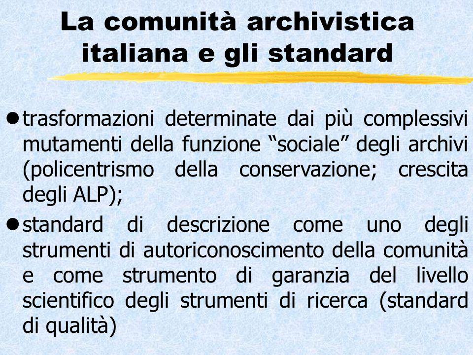 La comunità archivistica italiana e gli standard ltrasformazioni determinate dai più complessivi mutamenti della funzione sociale degli archivi (policentrismo della conservazione; crescita degli ALP); lstandard di descrizione come uno degli strumenti di autoriconoscimento della comunità e come strumento di garanzia del livello scientifico degli strumenti di ricerca (standard di qualità)