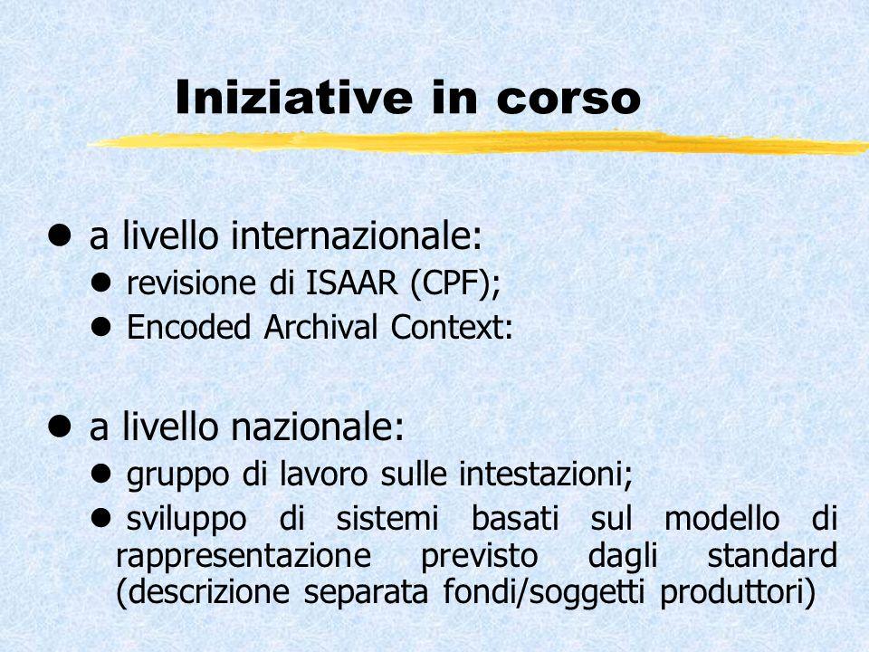 Iniziative in corso l a livello internazionale: l revisione di ISAAR (CPF); l Encoded Archival Context: l a livello nazionale: l gruppo di lavoro sulle intestazioni; l sviluppo di sistemi basati sul modello di rappresentazione previsto dagli standard (descrizione separata fondi/soggetti produttori)