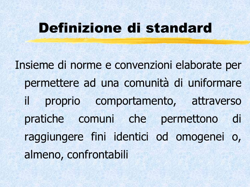 Definizione di standard Insieme di norme e convenzioni elaborate per permettere ad una comunità di uniformare il proprio comportamento, attraverso pratiche comuni che permettono di raggiungere fini identici od omogenei o, almeno, confrontabili