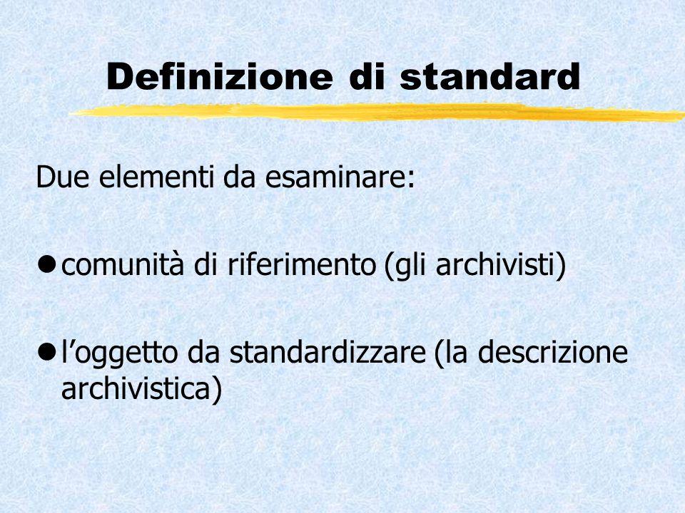 Definizione di standard Due elementi da esaminare: lcomunità di riferimento (gli archivisti) ll'oggetto da standardizzare (la descrizione archivistica)