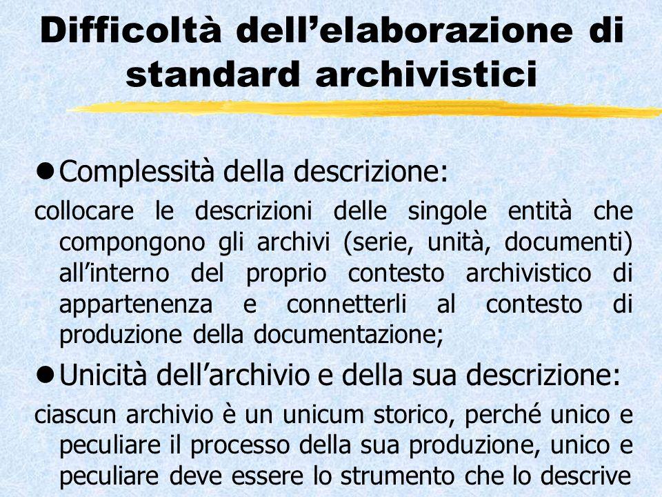 Difficoltà dell'elaborazione di standard archivistici lComplessità della descrizione: collocare le descrizioni delle singole entità che compongono gli archivi (serie, unità, documenti) all'interno del proprio contesto archivistico di appartenenza e connetterli al contesto di produzione della documentazione; lUnicità dell'archivio e della sua descrizione: ciascun archivio è un unicum storico, perché unico e peculiare il processo della sua produzione, unico e peculiare deve essere lo strumento che lo descrive