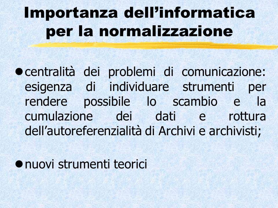 Importanza dell'informatica per la normalizzazione lcentralità dei problemi di comunicazione: esigenza di individuare strumenti per rendere possibile lo scambio e la cumulazione dei dati e rottura dell'autoreferenzialità di Archivi e archivisti; lnuovi strumenti teorici