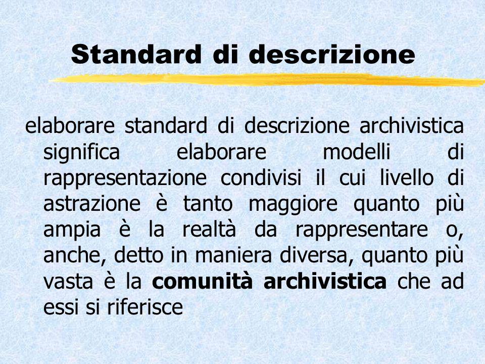Standard di descrizione elaborare standard di descrizione archivistica significa elaborare modelli di rappresentazione condivisi il cui livello di astrazione è tanto maggiore quanto più ampia è la realtà da rappresentare o, anche, detto in maniera diversa, quanto più vasta è la comunità archivistica che ad essi si riferisce