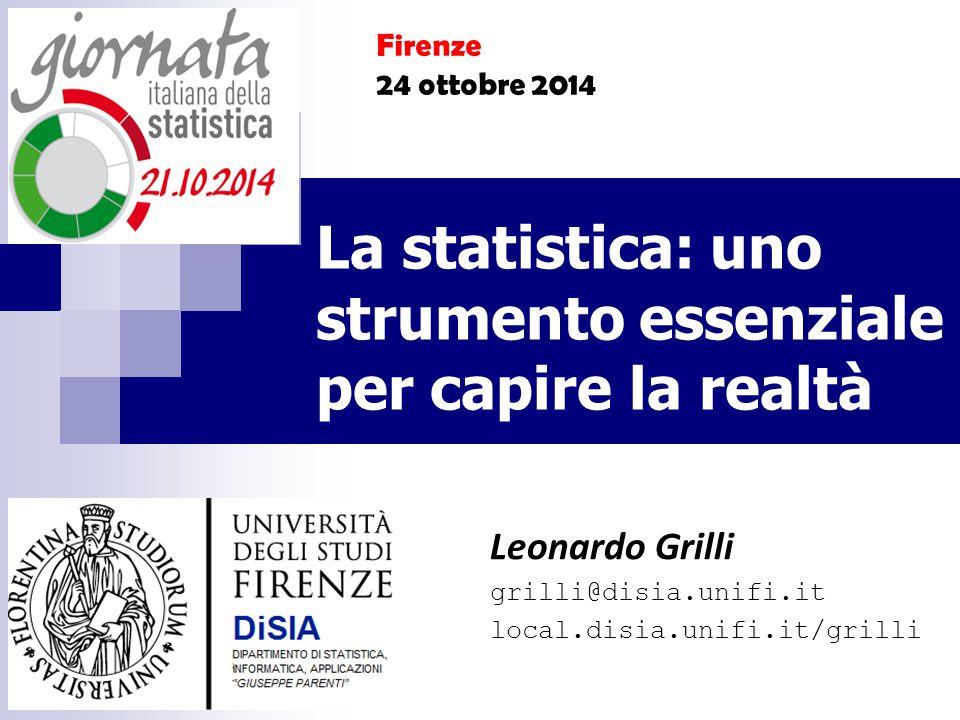 La statistica: uno strumento essenziale per capire la realtà Leonardo Grilli grilli@disia.unifi.it local.disia.unifi.it/grilli Firenze 24 ottobre 2014