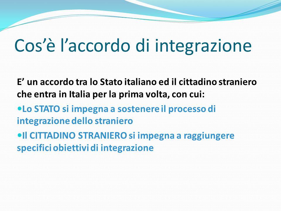 Cos'è l'accordo di integrazione E' un accordo tra lo Stato italiano ed il cittadino straniero che entra in Italia per la prima volta, con cui: Lo STAT