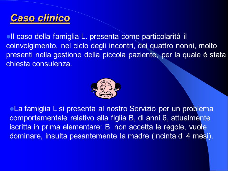 Caso clinico Il caso della famiglia L. presenta come particolarità il coinvolgimento, nel ciclo degli incontri, dei quattro nonni, molto presenti nell