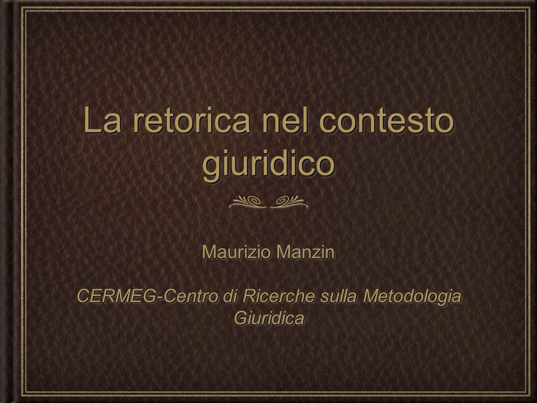 La retorica nel contesto giuridico Maurizio Manzin CERMEG-Centro di Ricerche sulla Metodologia Giuridica Maurizio Manzin CERMEG-Centro di Ricerche sul