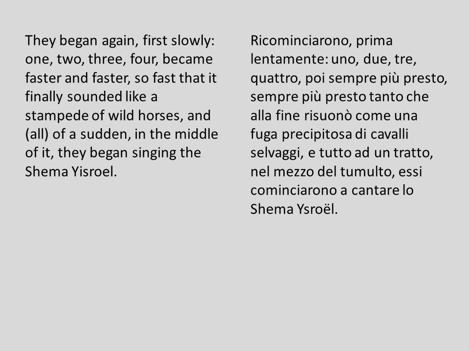 Ricominciarono, prima lentamente: uno, due, tre, quattro, poi sempre più presto, sempre più presto tanto che alla fine risuonò come una fuga precipitosa di cavalli selvaggi, e tutto ad un tratto, nel mezzo del tumulto, essi cominciarono a cantare lo Shema Ysroël.