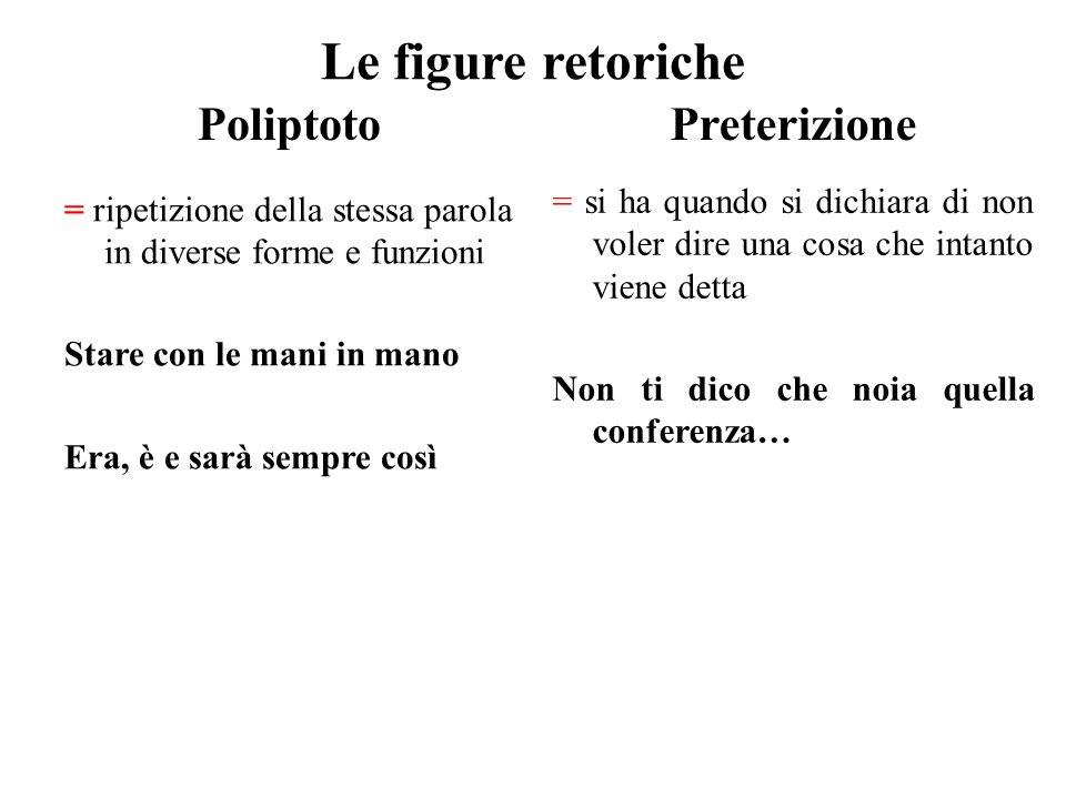 Le figure retoriche Poliptoto = ripetizione della stessa parola in diverse forme e funzioni Stare con le mani in mano Era, è e sarà sempre così Preter