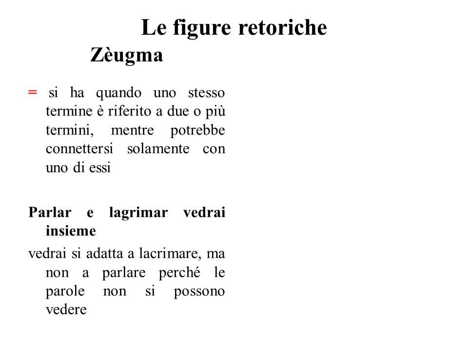 Le figure retoriche Zèugma = si ha quando uno stesso termine è riferito a due o più termini, mentre potrebbe connettersi solamente con uno di essi Par