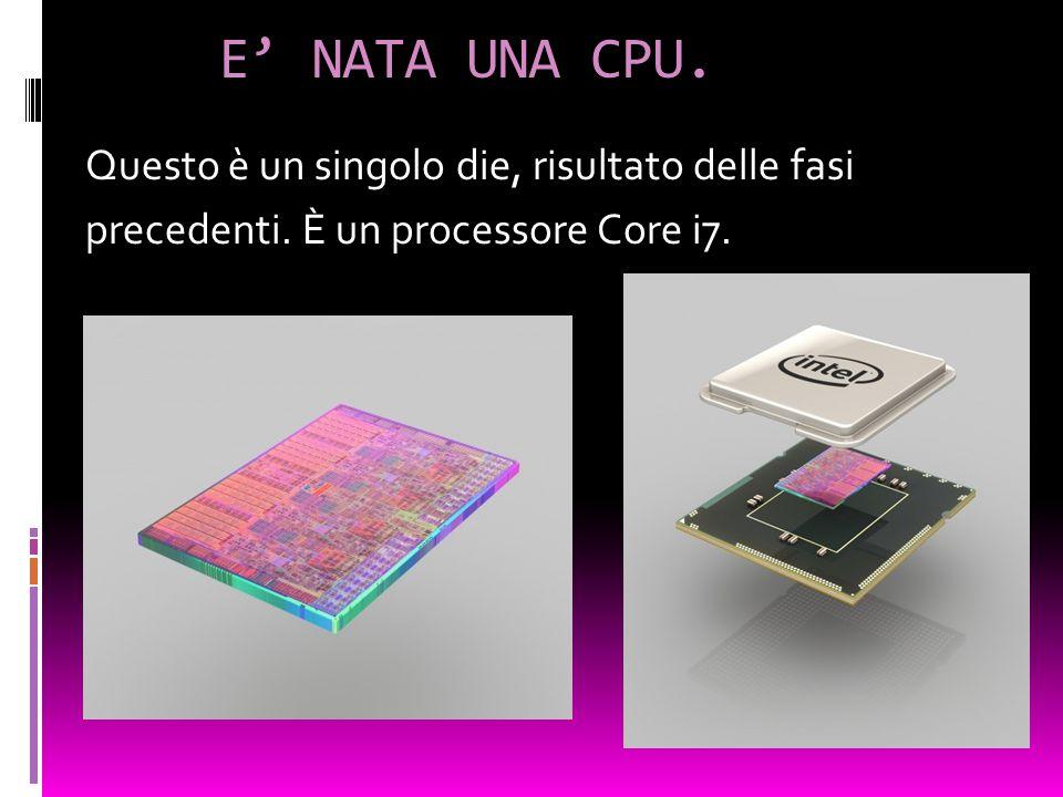 E' NATA UNA CPU. Questo è un singolo die, risultato delle fasi precedenti. È un processore Core i7.