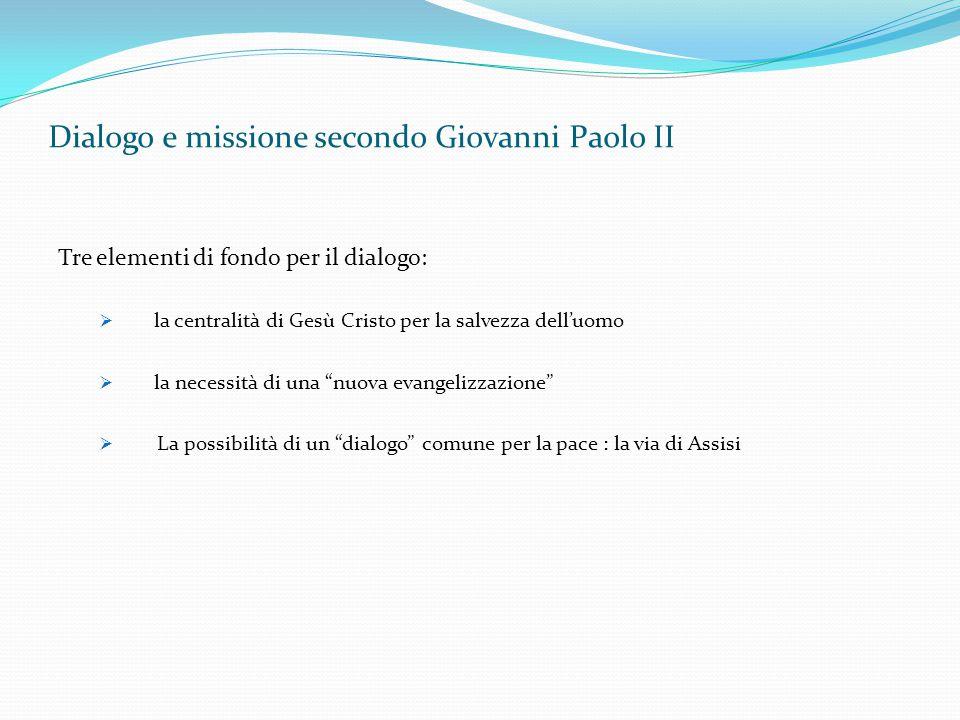 Dialogo e missione secondo Giovanni Paolo II Tre elementi di fondo per il dialogo:  la centralità di Gesù Cristo per la salvezza dell'uomo  la neces