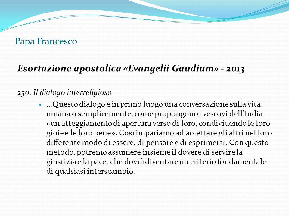 Papa Francesco Esortazione apostolica «Evangelii Gaudium» - 2013 250. Il dialogo interreligioso …Questo dialogo è in primo luogo una conversazione sul