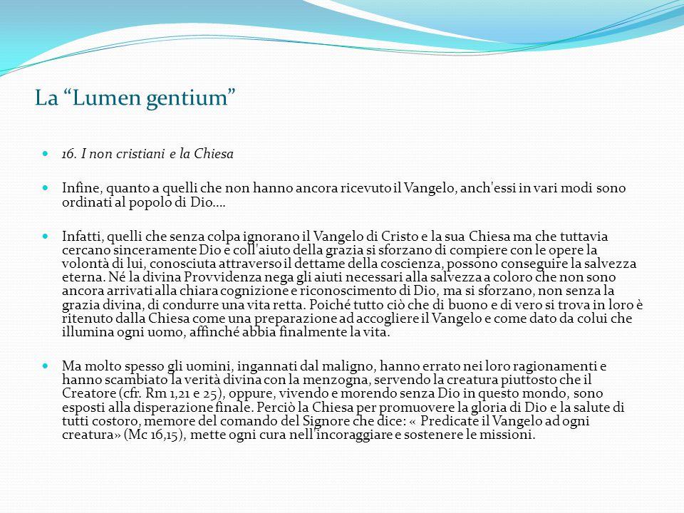 """La """"Lumen gentium"""" 16. I non cristiani e la Chiesa Infine, quanto a quelli che non hanno ancora ricevuto il Vangelo, anch'essi in vari modi sono ordin"""