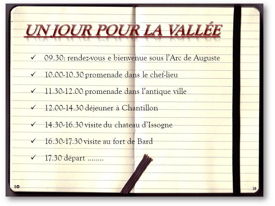 09.30: rendez-vous e bienvenue sous l'Arc de Auguste 10.00-10.30 promenade dans le chef-lieu 11.30-12.00 promenade dans l'antique ville 12.00-14.30 déjeuner à Chantillon 14.30-16.30 visite du chateau d'Issogne 16.30-17.30 visite au fort de Bard 17.30 départ ……..