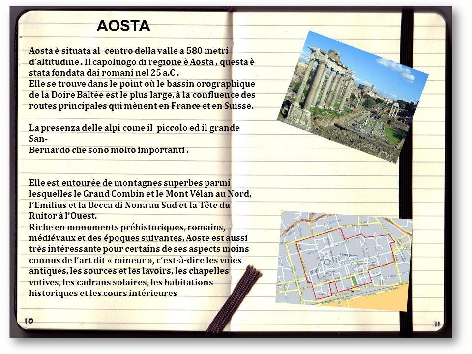 Aosta è situata al centro della valle a 580 metri d'altitudine. Il capoluogo di regione è Aosta, questa è stata fondata dai romani nel 25 a.C. Elle se