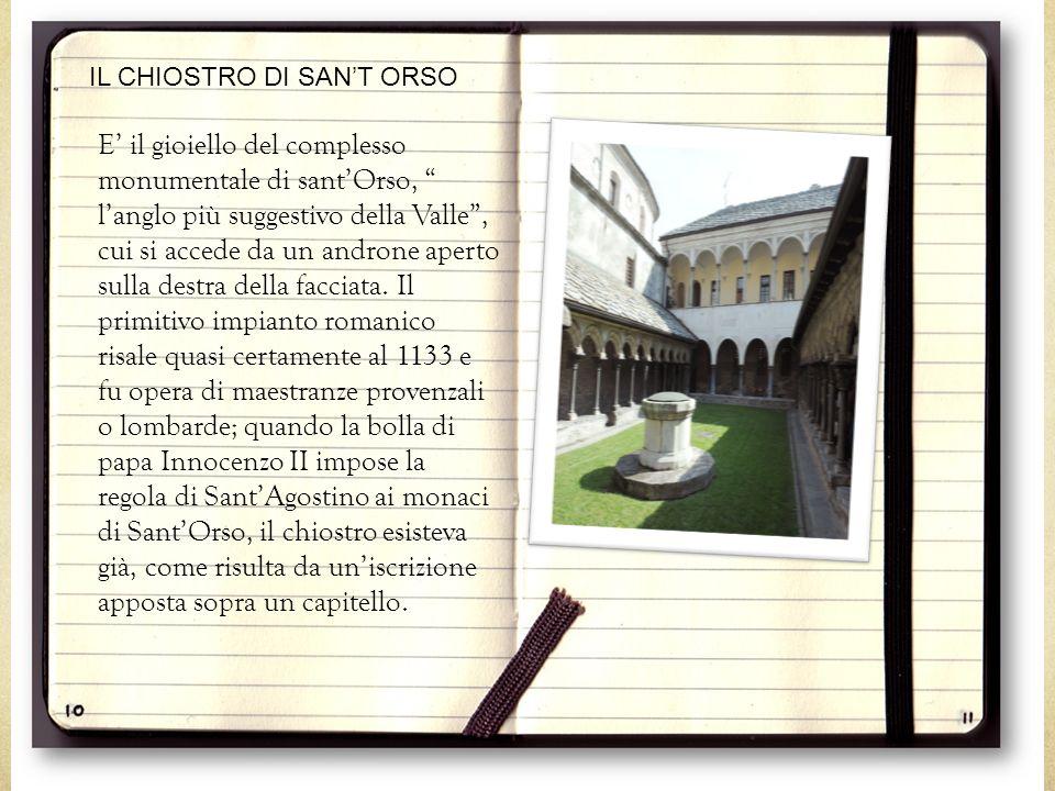 IL CHIOSTRO DI SAN'T ORSO E' il gioiello del complesso monumentale di sant'Orso, l'anglo più suggestivo della Valle , cui si accede da un androne aperto sulla destra della facciata.
