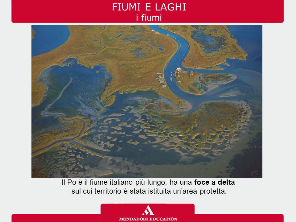 FIUMI E LAGHI i fiumi Il Po è il fiume italiano più lungo; ha una foce a delta sul cui territorio è stata istituita un'area protetta.