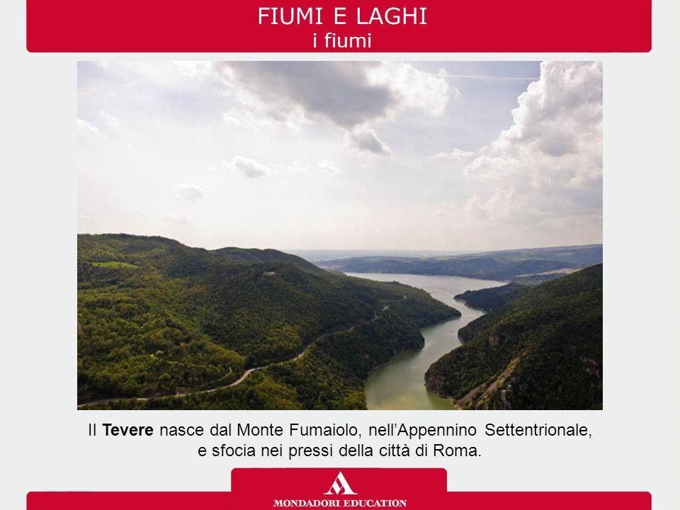FIUMI E LAGHI i fiumi Il Tevere nasce dal Monte Fumaiolo, nell'Appennino Settentrionale, e sfocia nei pressi della città di Roma.