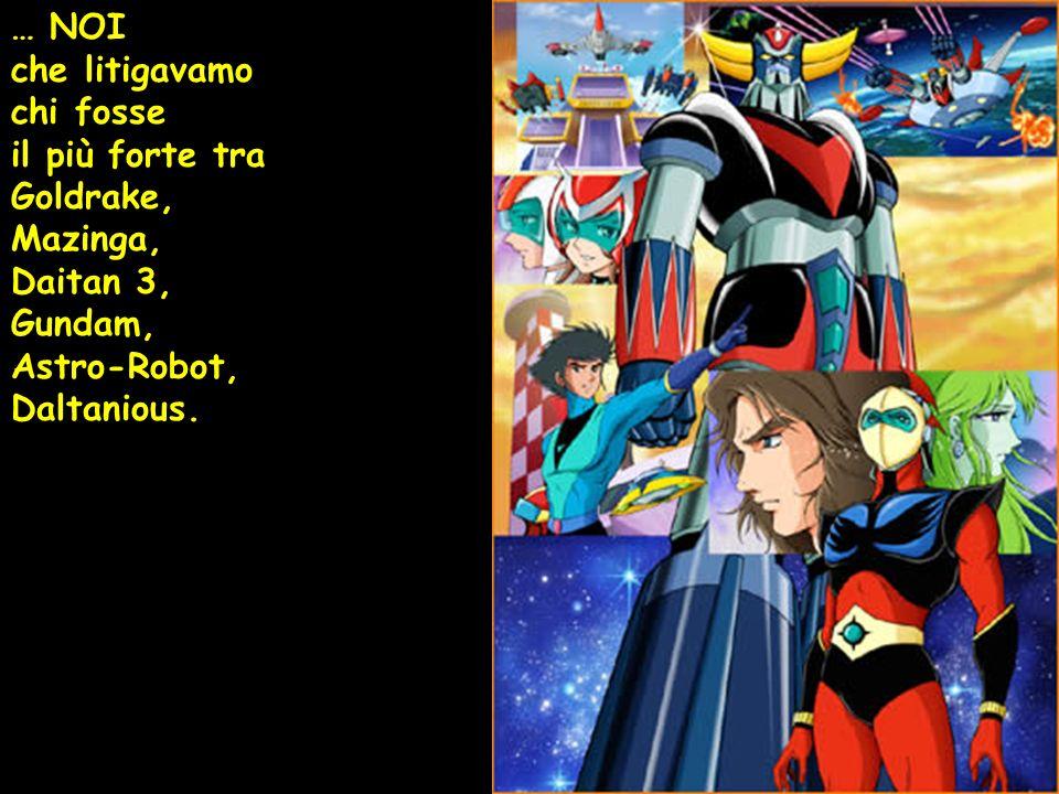 … NOI che litigavamo chi fosse il più forte tra Goldrake, Mazinga, Daitan 3, Gundam, Astro-Robot, Daltanious.