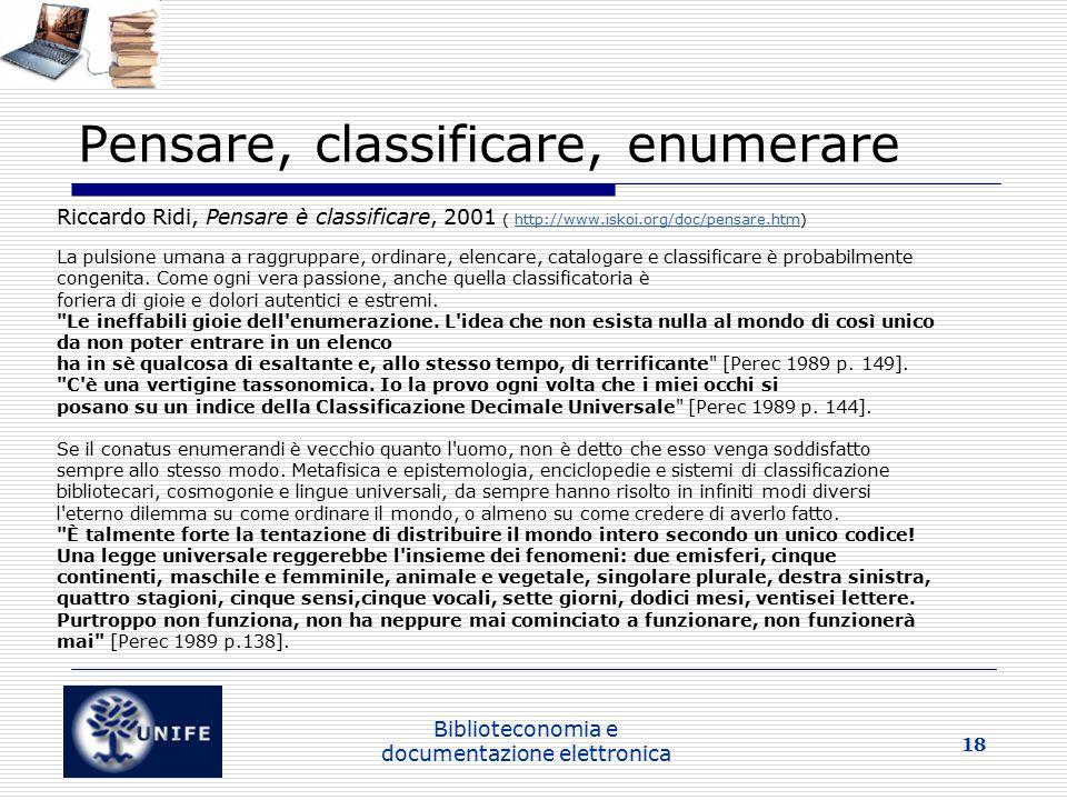 Biblioteconomia e documentazione elettronica 18 Pensare, classificare, enumerare Riccardo Ridi, Pensare è classificare, 2001 ( http://www.iskoi.org/doc/pensare.htm)http://www.iskoi.org/doc/pensare.htm La pulsione umana a raggruppare, ordinare, elencare, catalogare e classificare è probabilmente congenita.