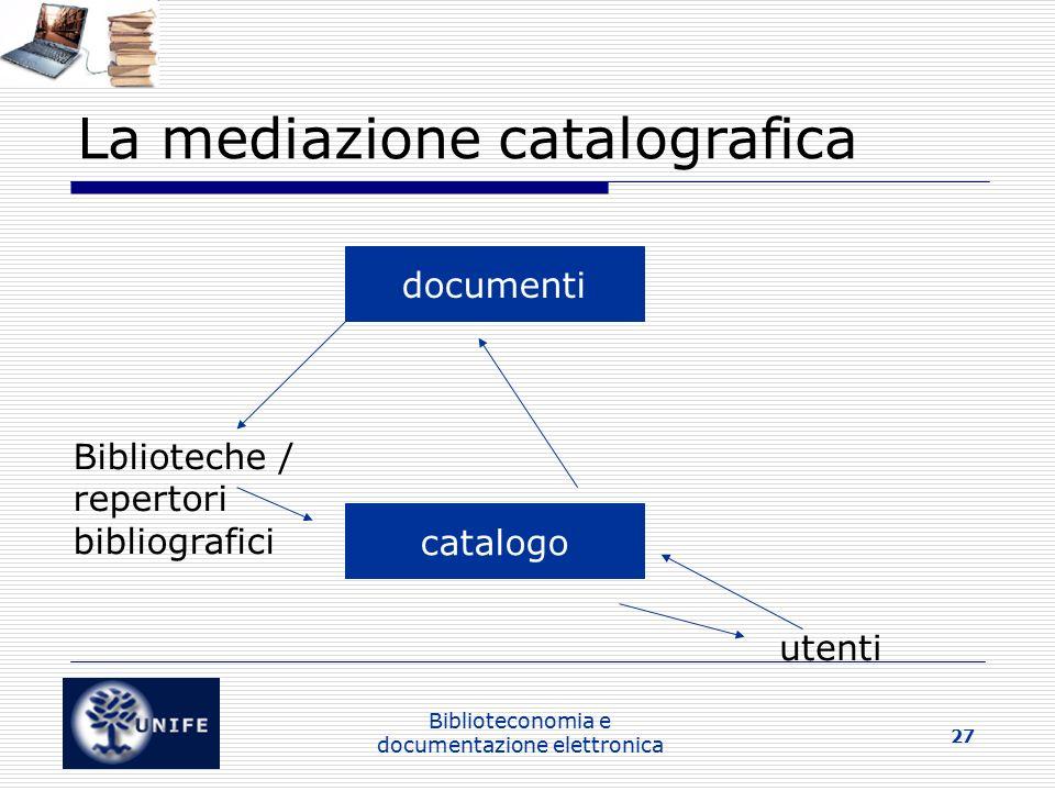 Biblioteconomia e documentazione elettronica 27 La mediazione catalografica documenti Biblioteche / repertori bibliografici catalogo utenti